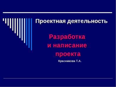Проектная деятельность Разработка и написание проекта Красникова Т.А.