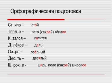 Орфографическая подготовка Ст..яло – Тёпл..е – К..тался – Д..лёкое – Оз..ро –...
