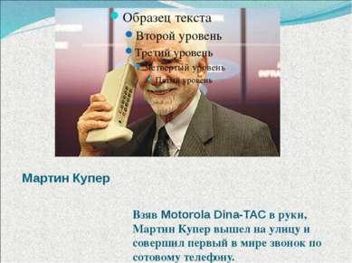 Мартин Купер Взяв Motorola Dina-TAC в руки, Мартин Купер вышел на улицу и сов...