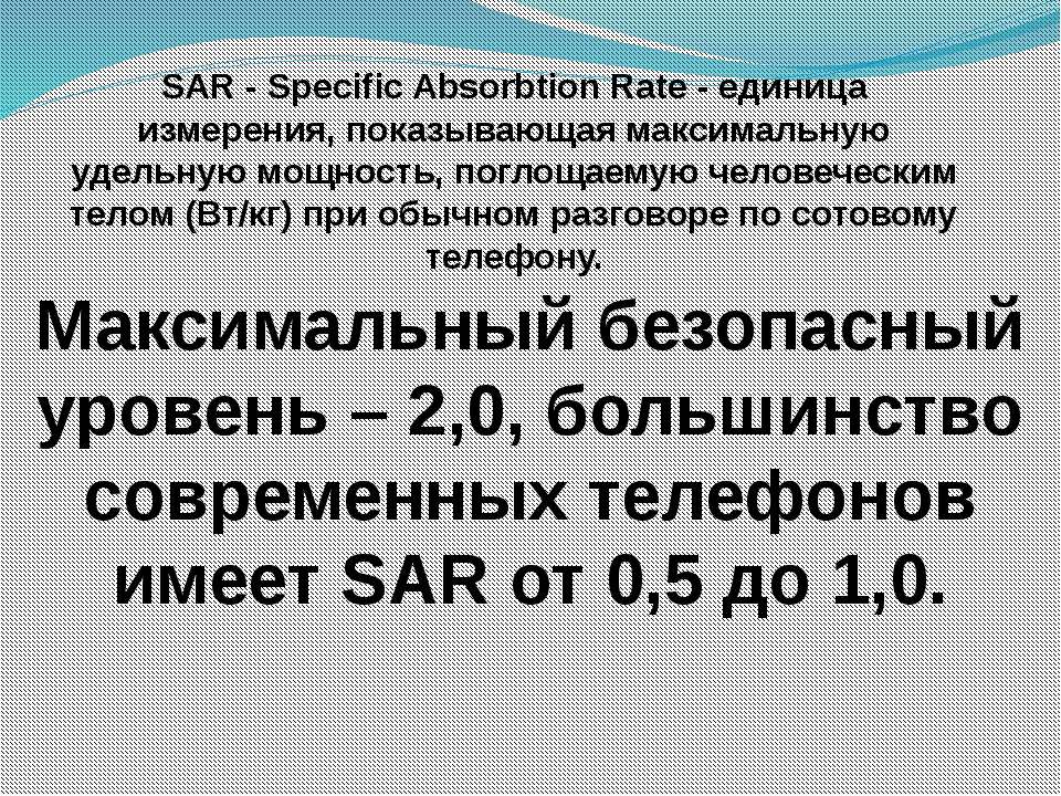 SAR - Specific Absorbtion Rate - единица измерения, показывающая максимальную...