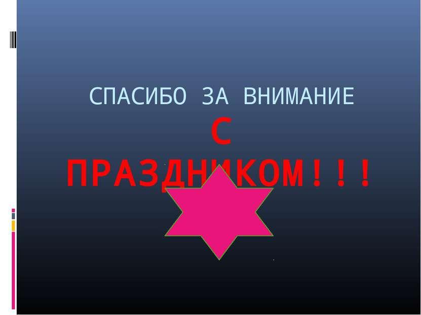СПАСИБО ЗА ВНИМАНИЕ С ПРАЗДНИКОМ!!!