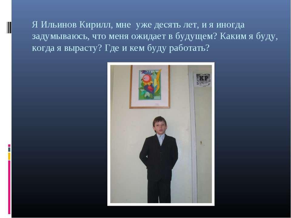 Я Ильинов Кирилл, мне уже десять лет, и я иногда задумываюсь, что меня ожидае...