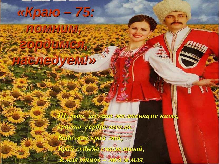 «Краю – 75: помним, гордимся, наследуем!» Шумят, шумят желтеющие нивы, красою...