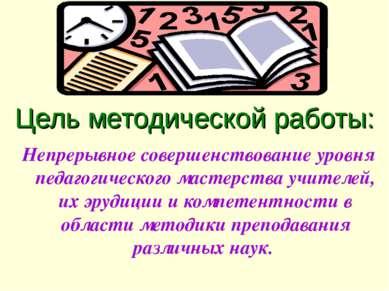 Цель методической работы: Непрерывное совершенствование уровня педагогическог...