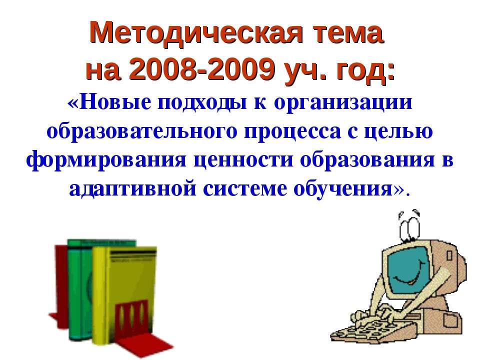 Методическая тема на 2008-2009 уч. год: «Новые подходы к организации образова...