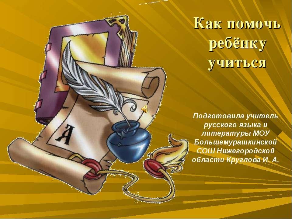 Как помочь ребёнку учиться Подготовила учитель русского языка и литературы МО...
