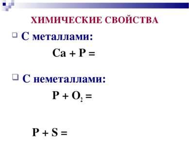 С металлами: Ca + P = C неметаллами: P + O2 = P + S = ХИМИЧЕСКИЕ СВОЙСТВА