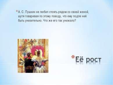 А. С. Пушкин не любил стоять рядом со своей женой, шутя говаривая по этому по...