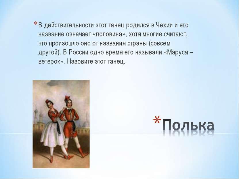 В действительности этот танец родился в Чехии и его название означает «полови...