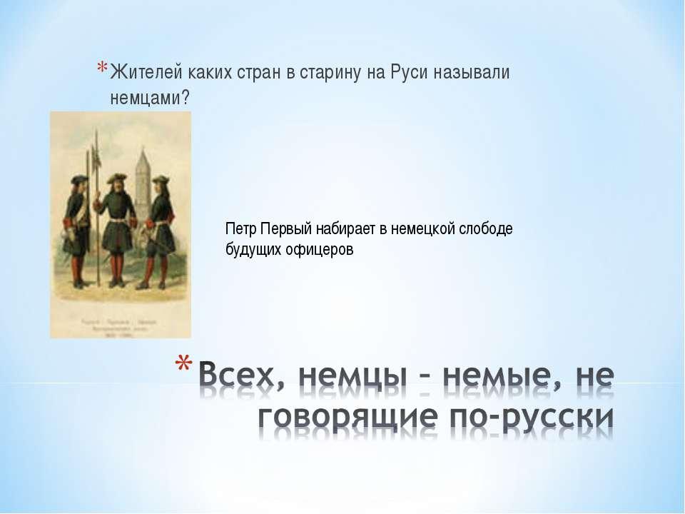 Жителей каких стран в старину на Руси называли немцами? Петр Первый набирает ...