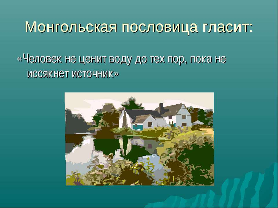 Монгольская пословица гласит: «Человек не ценит воду до тех пор, пока не исся...