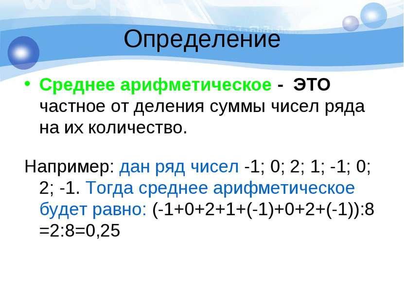 Определение Среднее арифметическое - ЭТО частное от деления суммы чисел ряда ...
