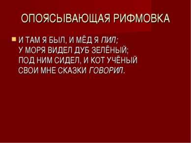 ОПОЯСЫВАЮЩАЯ РИФМОВКА И ТАМ Я БЫЛ, И МЁД Я ПИЛ; У МОРЯ ВИДЕЛ ДУБ ЗЕЛЁНЫЙ; ПОД...