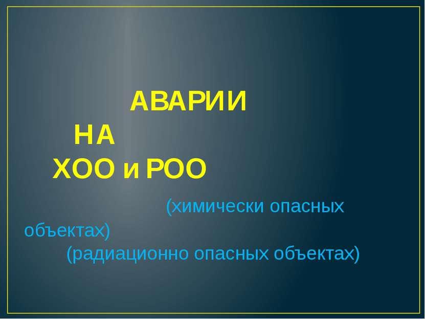 АВАРИИ НА ХОО и РОО (химически опасных объектах) (радиационно опасных объектах)