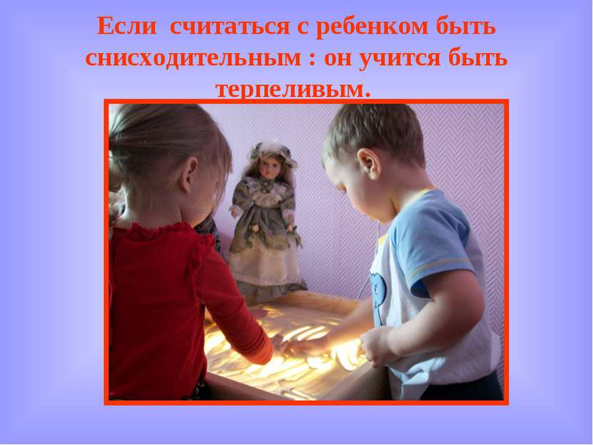 Если считаться с ребенком быть снисходительным : он учится быть терпеливым.