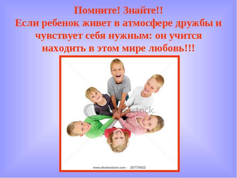 Помните! Знайте!! Если ребенок живет в атмосфере дружбы и чувствует себя нужн...