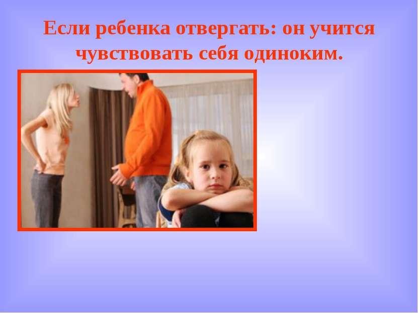Если ребенка отвергать: он учится чувствовать себя одиноким.