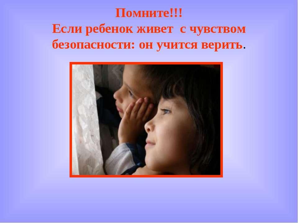 Помните!!! Если ребенок живет с чувством безопасности: он учится верить.