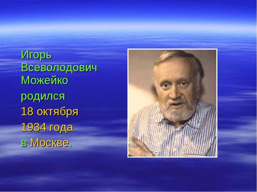 Игорь Всеволодович Можейко родился 18 октября 1934 года в Москве.