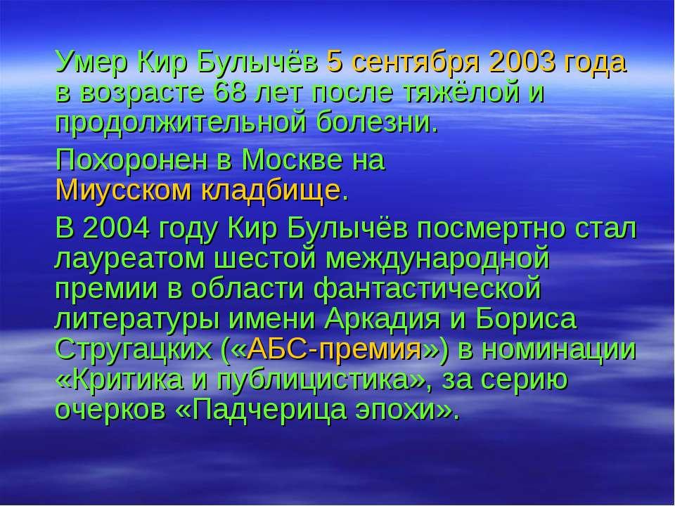 Умер Кир Булычёв 5 сентября 2003 года в возрасте 68 лет после тяжёлой и продо...