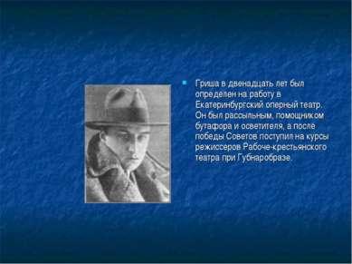 Гриша в двенадцать лет был определен на работу в Екатеринбургский оперный теа...
