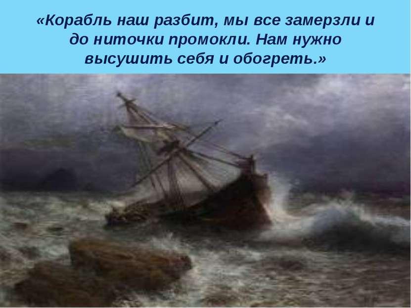 «Корабль наш разбит, мы все замерзли и до ниточки промокли. Нам нужно высушит...
