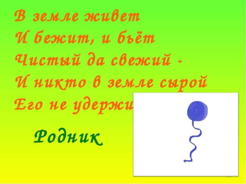 * В земле живет И бежит, и бьёт Чистый да свежий - И никто в земле сырой Его ...