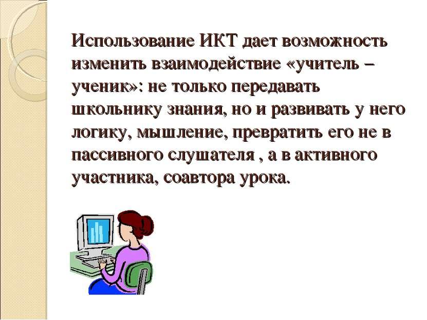 Использование ИКТ дает возможность изменить взаимодействие «учитель – ученик»...