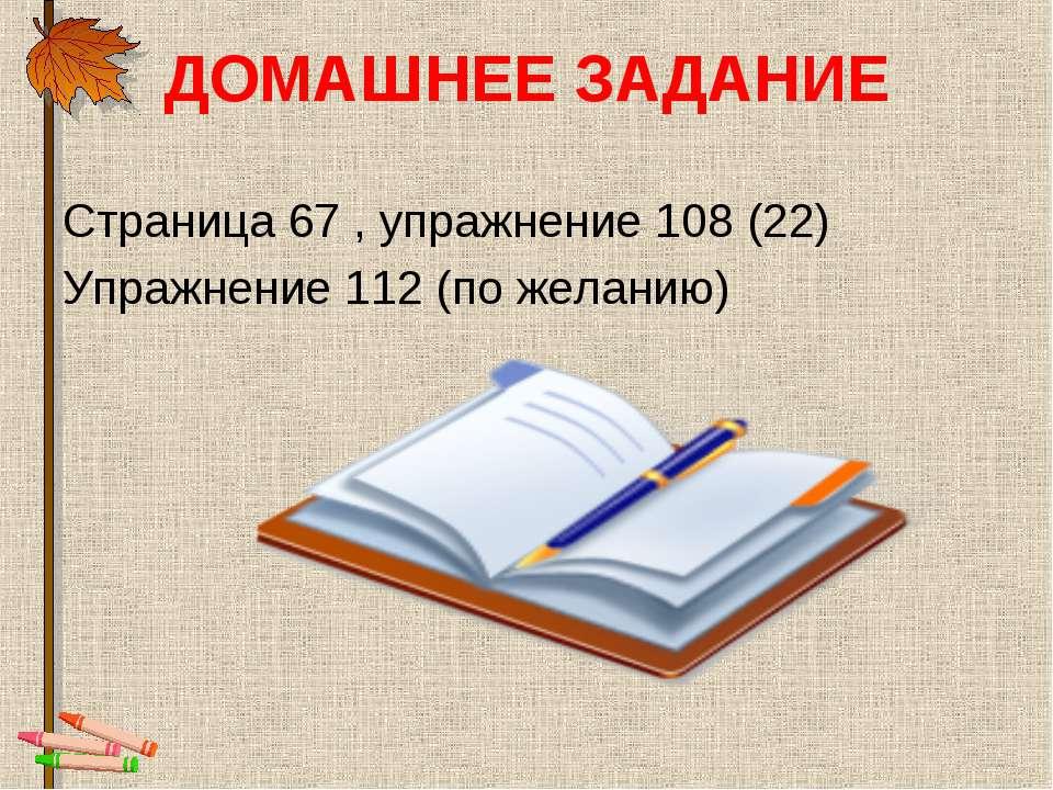 ДОМАШНЕЕ ЗАДАНИЕ Страница 67 , упражнение 108 (22) Упражнение 112 (по желанию)