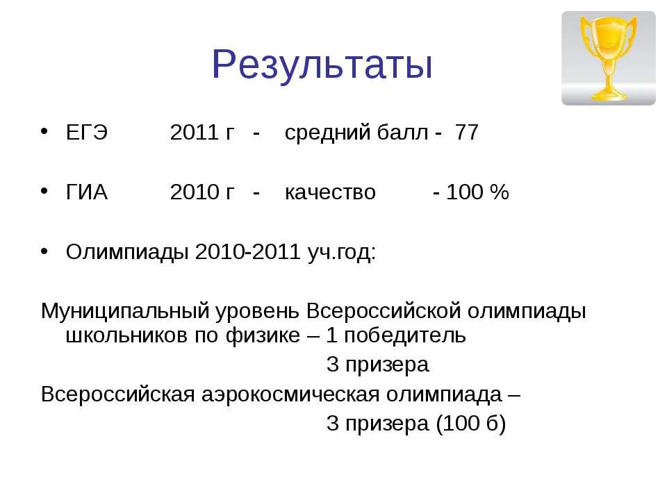 Результаты ЕГЭ 2011 г - средний балл - 77 ГИА 2010 г - качество - 100 % Олимп...