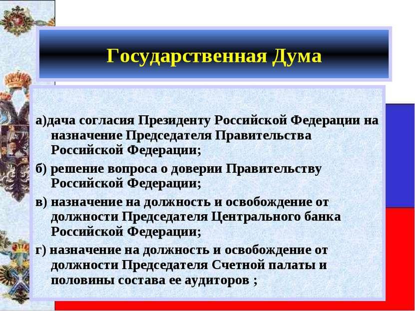 Государственная Дума а)дача согласия Президенту Российской Федерации на назна...