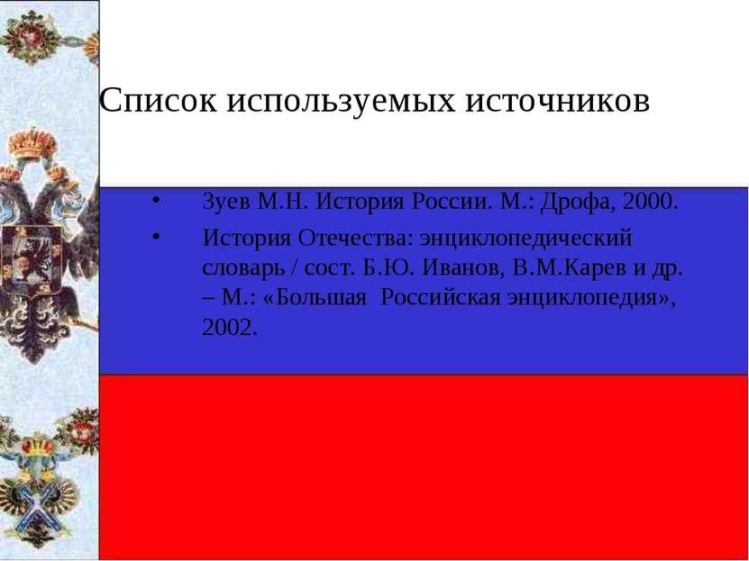 Список используемых источников Зуев М.Н. История России. М.: Дрофа, 2000. Ист...