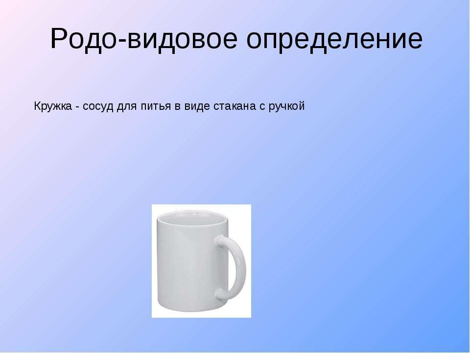 Родо-видовое определение Кружка - сосуд для питья в виде стакана с ручкой