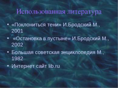 Использованная литература «Поклониться тени» И.Бродский М., 2001 «Остановка в...
