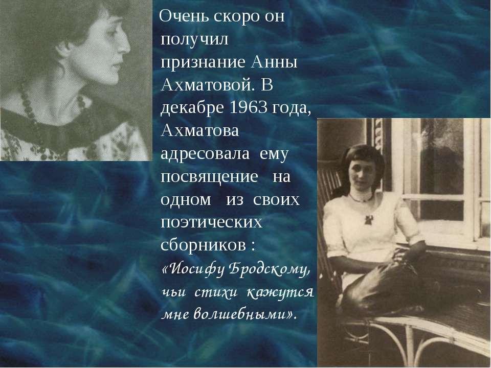 Очень скоро он получил признание Анны Ахматовой. В декабре 1963 года, Ахматов...