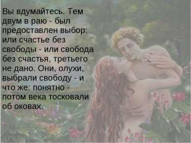 Вы вдумайтесь. Тем двум в раю - был предоставлен выбор: или счастье без свобо...