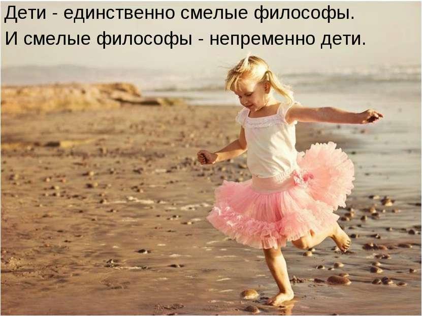Дети - единственно смелые философы. И смелые философы - непременно дети.