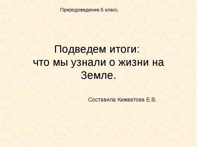 Подведем итоги: что мы узнали о жизни на Земле. Составила Кижватова Е.В. Прир...