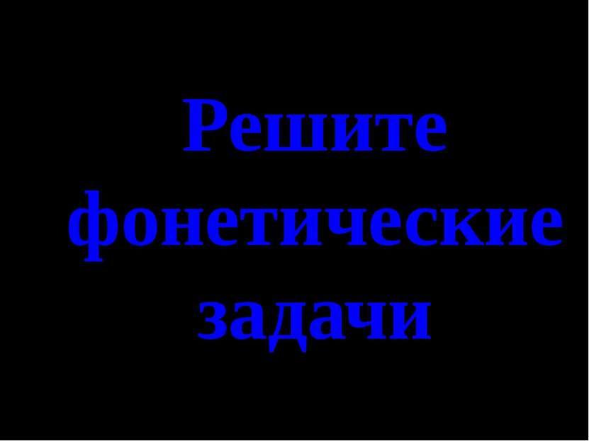 Решите фонетические задачи