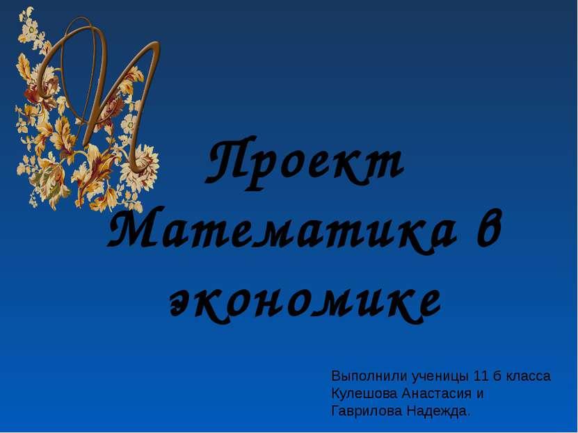 Проект Математика в экономике Выполнили ученицы 11 б класса Кулешова Анастаси...