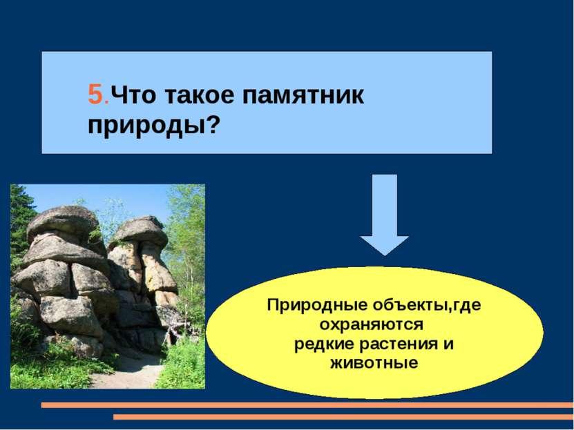 5.Что такое памятник природы? Природные объекты,где охраняются редкие растени...