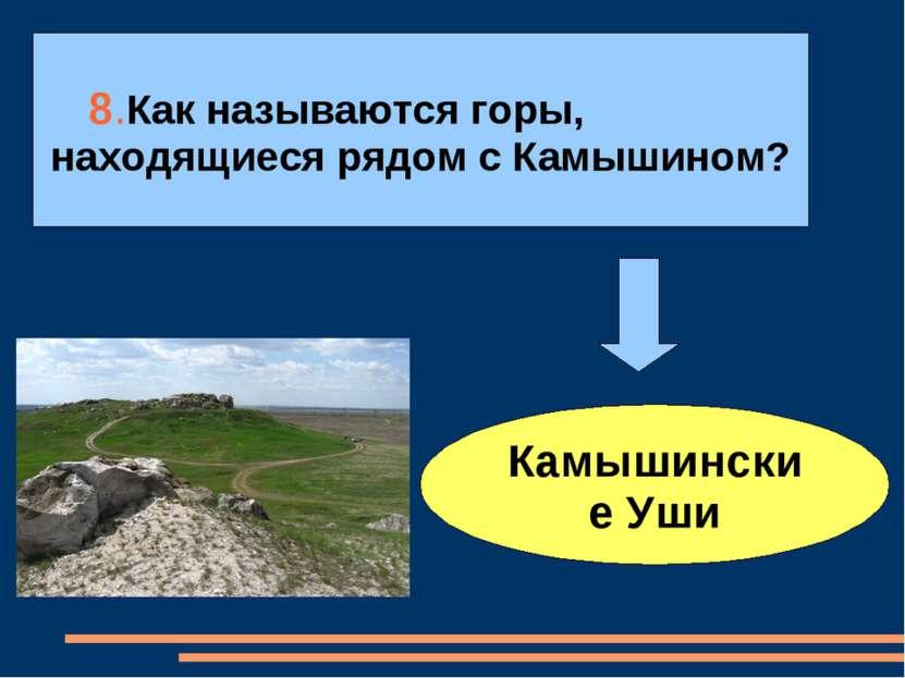 8.Как называются горы, находящиеся рядом с Камышином? Камышинские Уши