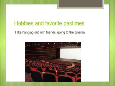 Hobbies and favorite pastimes I like hanging out with friends, going to the c...