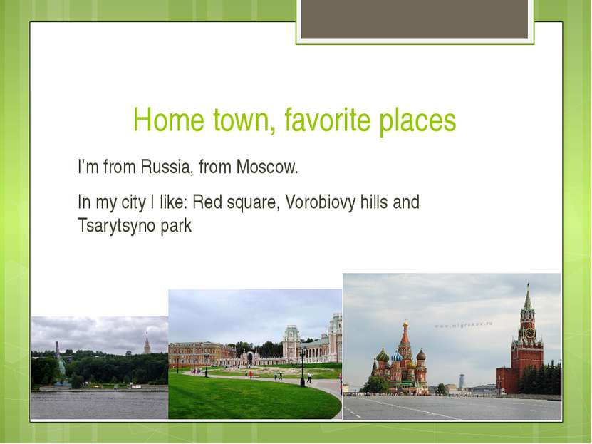 Home town, favorite places I'm from Russia, from Moscow. In my city I like: R...