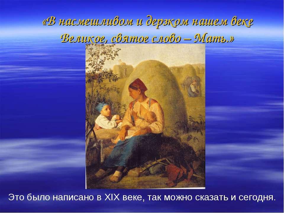 «В насмешливом и дерзком нашем веке Великое, святое слово – Мать.» Это было н...