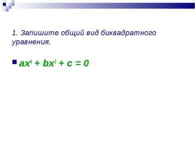 1. Запишите общий вид биквадратного уравнения. ax4 + bx2 + c = 0