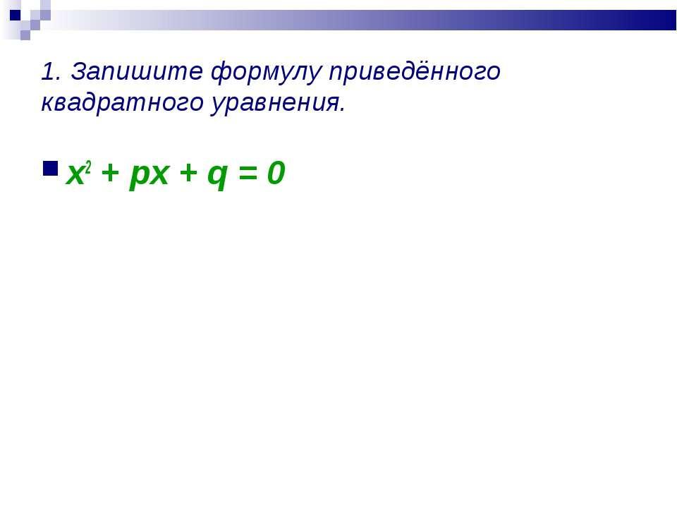 1. Запишите формулу приведённого квадратного уравнения. x2 + px + q = 0