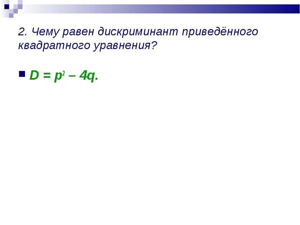 2. Чему равен дискриминант приведённого квадратного уравнения? D = p2 – 4q.
