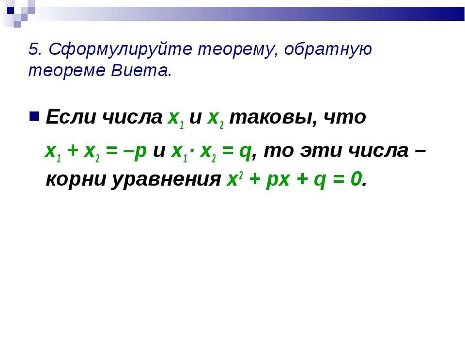 5. Сформулируйте теорему, обратную теореме Виета. Если числа х1 и х2 таковы, ...