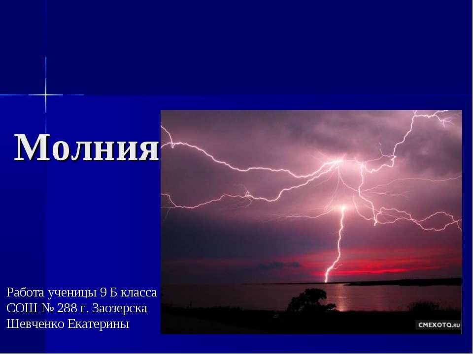Молния Работа ученицы 9 Б класса СОШ № 288 г. Заозерска Шевченко Екатерины